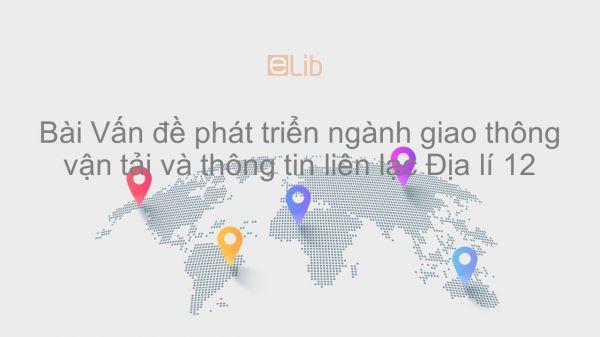 Địa lí 12 Bài 30: Vấn đề phát triển ngành giao thông vận tải và thông tin liên lạc